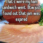 That's were my ham sandwich went. Btw just found out that jam was expired