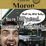 You're THAT person!    You've sunk to new depths.