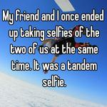 My friend and I once ended up taking selfies of the two of us at the same time. It was a tandem selfie.