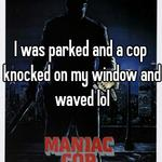 I was parked and a cop knocked on my window and waved lol