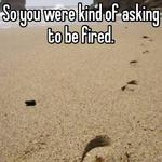 So you were kind of asking to be fired.