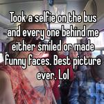 Took a selfie on the bus and every one behind me either smiled or made funny faces. Best picture ever. Lol