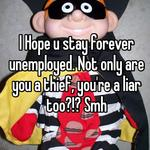 I Hope u stay forever unemployed. Not only are you a thief, you're a liar too?!? Smh