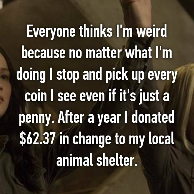 Everyone thinks I'm weird because no matter what I'm doing I stop and pick up every coin I see even if it's just a penny. After a year I donated $62.37 in change to my local animal shelter.