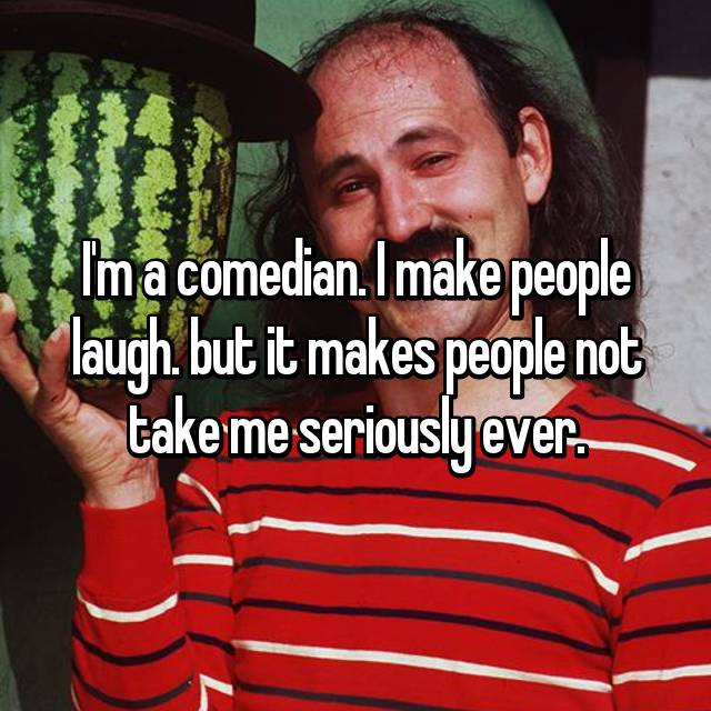 I'm a comedian. I make people laugh. but it makes people not take me seriously ever.