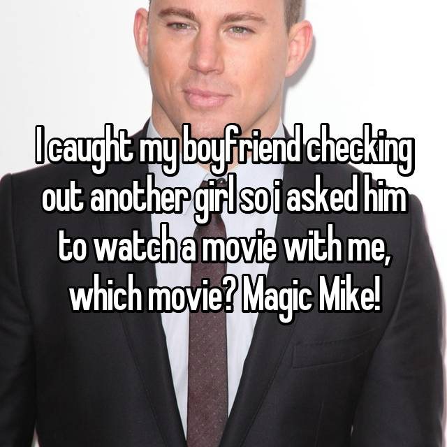 I caught my boyfriend checking out another girl so i asked him to watch a movie with me, which movie? Magic Mike!