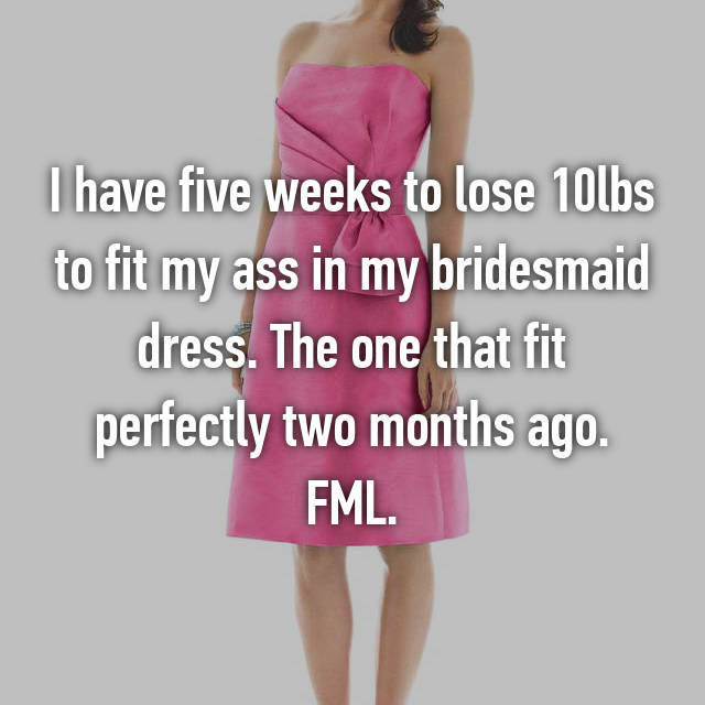 I have five weeks to lose 10lbs to fit my ass in my bridesmaid dress. The one that fit perfectly two months ago. FML.