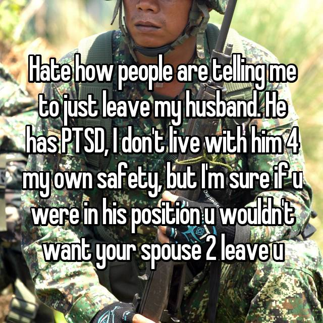 Hate how people are telling me to just leave my husband. He has PTSD, I don't live with him 4 my own safety, but I'm sure if u were in his position u wouldn't want your spouse 2 leave u