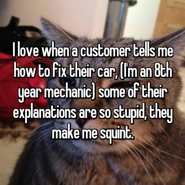 I love when a customer tells me how to fix their car, (I'm an 8th year mechanic) some of their explanations are so stupid, they make me squint.