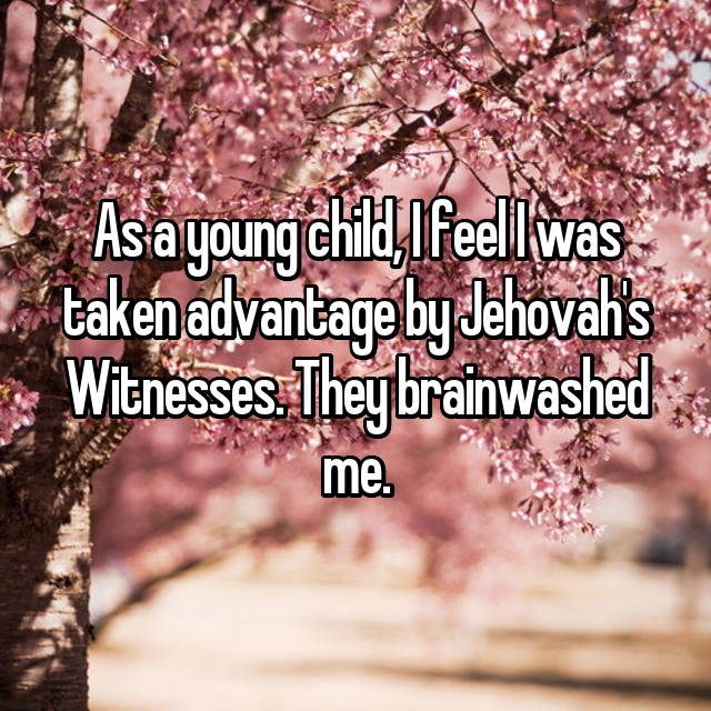 As a young child, I feel I was taken advantage by Jehovah's Witnesses. They brainwashed me.