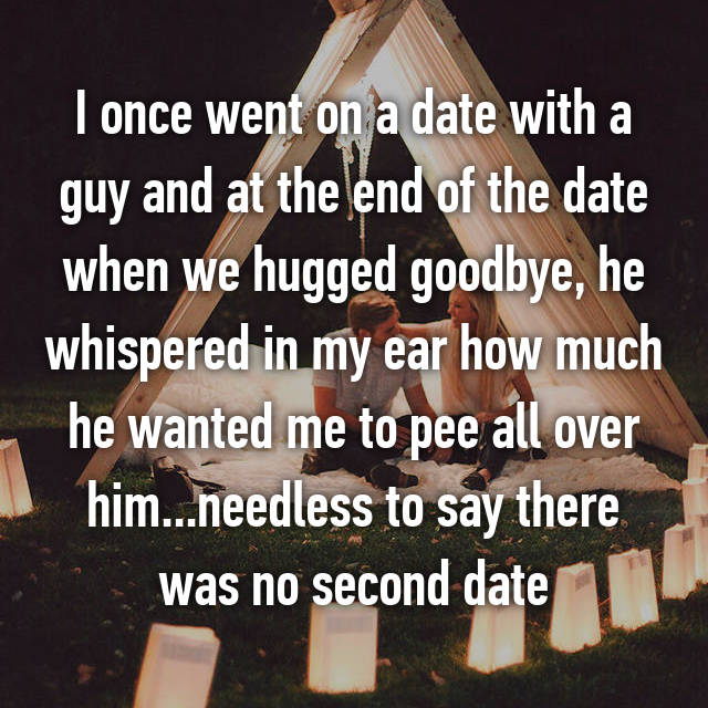 I once went on a date with a guy and at the end of the date when we hugged goodbye, he whispered in my ear how much he wanted me to pee all over him...needless to say there was no second date