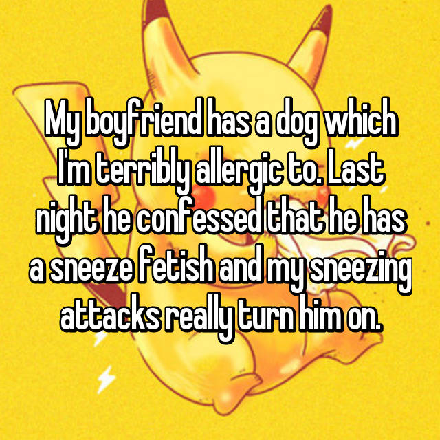 My boyfriend has a dog which I'm terribly allergic to. Last night he confessed that he has a sneeze fetish and my sneezing attacks really turn him on.