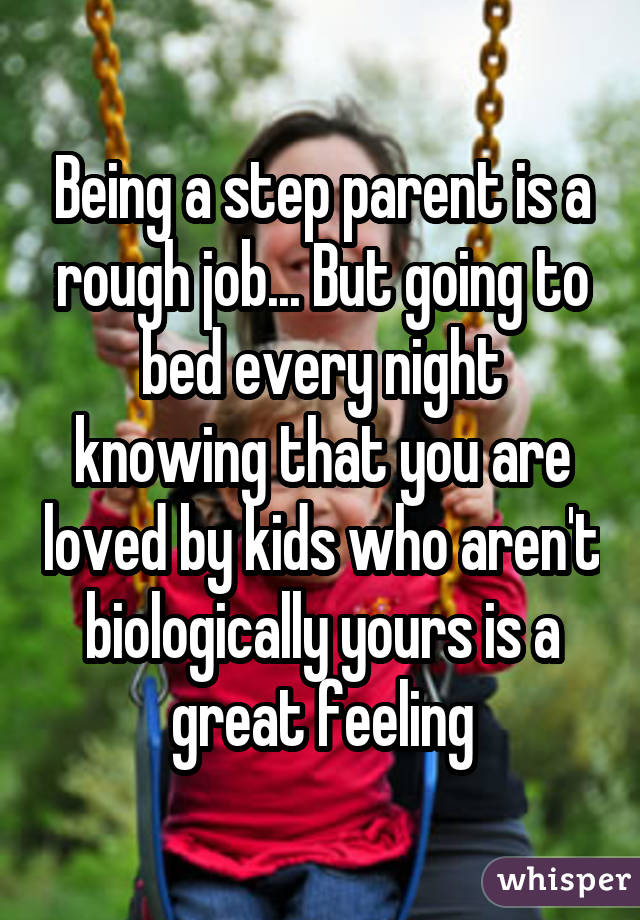 Being a step parent is a rough job... But going to bed every night knowing that you are loved by kids who aren