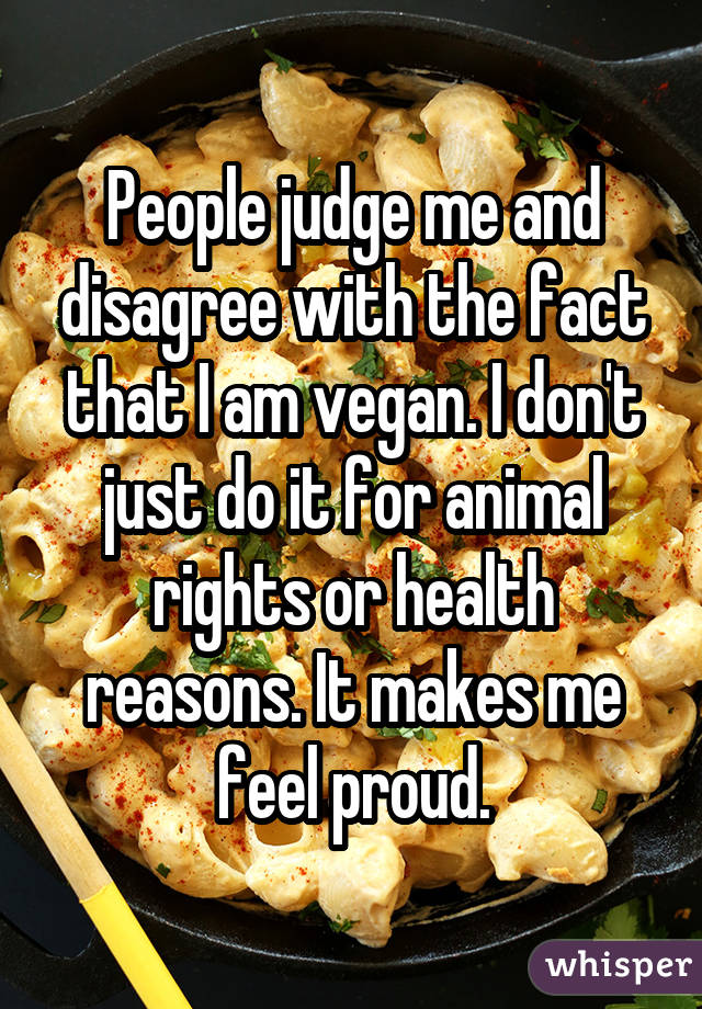 People judge me and disagree with the fact that I am vegan. I don