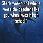 Shark week? And where were the teachers like you when I was in high school?