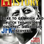 I like to get high and watch the history channel. Sometimes discovery.