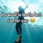 You would be like the best teacher ever 😂
