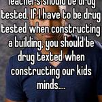 Teachers should be drug tested. If I have to be drug tested when constructing a building, you should be drug texted when constructing our kids minds....