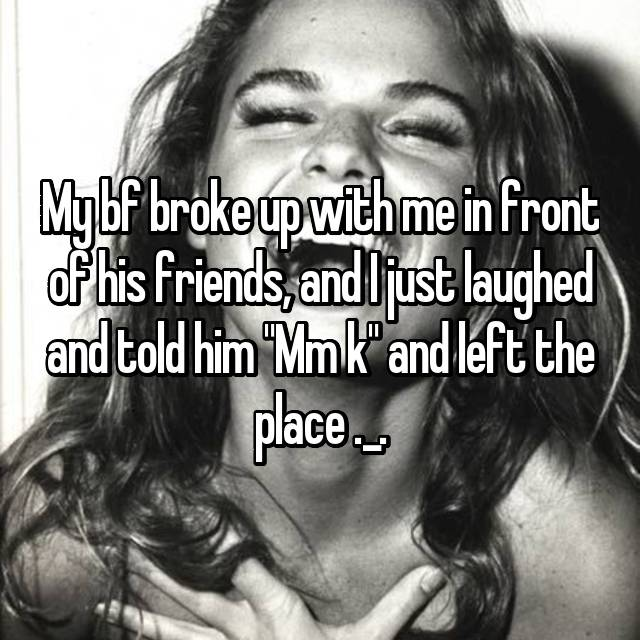 """My bf broke up with me in front of his friends, and I just laughed and told him """"Mm k"""" and left the place ._."""