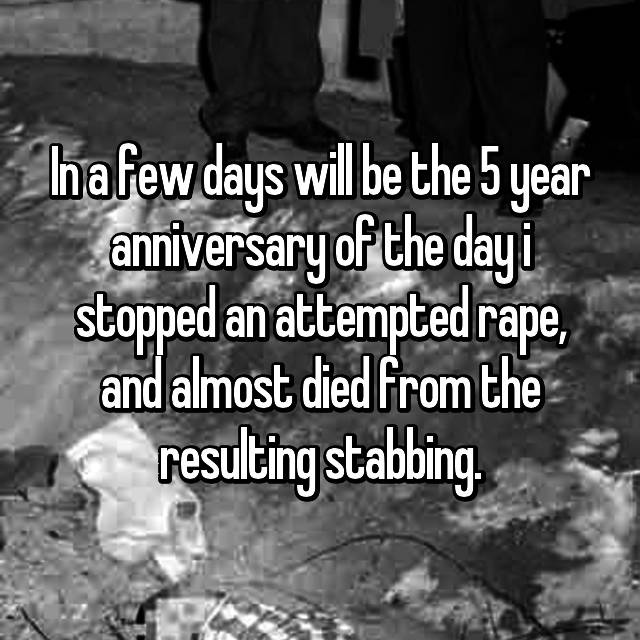 In a few days will be the 5 year anniversary of the day i stopped an attempted rape, and almost died from the resulting stabbing.