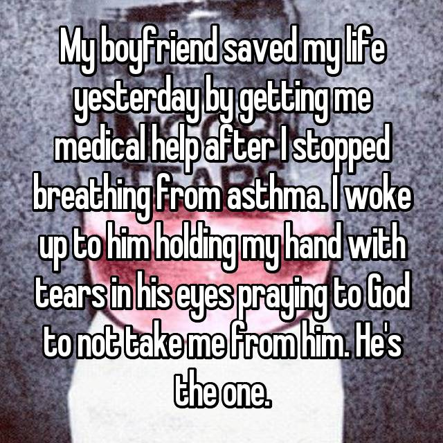 My boyfriend saved my life yesterday by getting me medical help after I stopped breathing from asthma. I woke up to him holding my hand with tears in his eyes praying to God to not take me from him. He's the one.