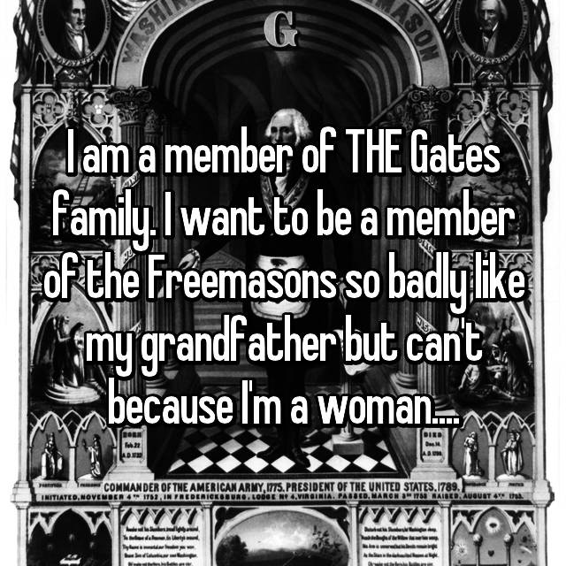 I am a member of THE Gates family. I want to be a member of the Freemasons so badly like my grandfather but can't because I'm a woman....
