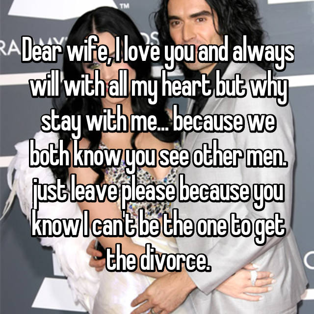 Dear wife, I love you and always will with all my heart but why stay with me... because we both know you see other men. just leave please because you know I can't be the one to get the divorce.