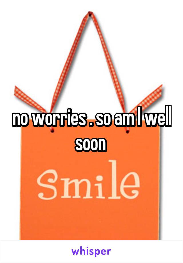 no worries . so am I well soon