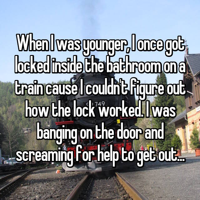 When I was younger, I once got locked inside the bathroom on a train cause I couldn't figure out how the lock worked. I was banging on the door and screaming for help to get out...