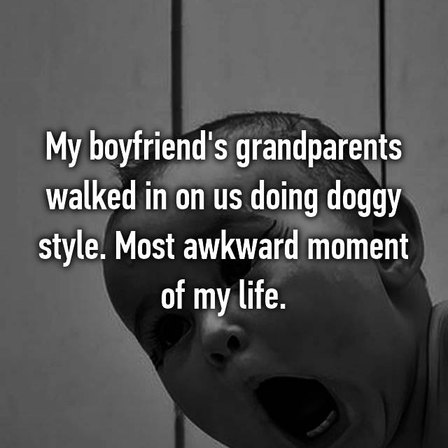 My boyfriend's grandparents walked in on us doing doggy style. Most awkward moment of my life.