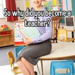 So why did you become a teacher?