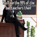 You'll join the 99% of the bad teachers then!
