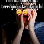 The fact you say it's terrifying is terrifying lol 😝😝