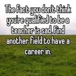 The fact you don't think you're qualified to be a teacher is sad. Find another field to have a career in.