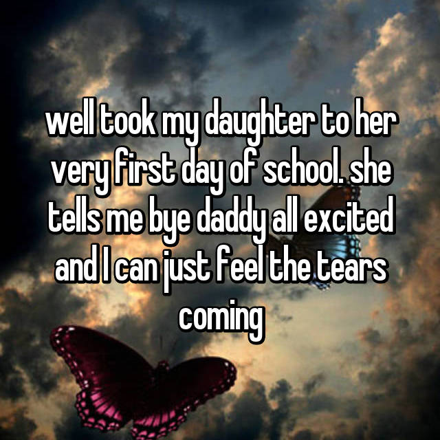 well took my daughter to her very first day of school. she tells me bye daddy all excited and I can just feel the tears coming