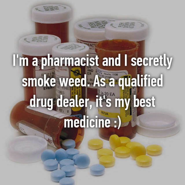 I'm a pharmacist and I secretly smoke weed. As a qualified drug dealer, it's my best medicine :)