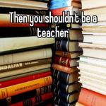 Then you shouldn't be a teacher
