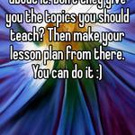 I don't see what's so hard about it. Don't they give you the topics you should teach? Then make your lesson plan from there. You can do it :)