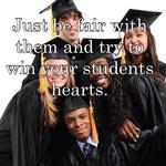 Just be fair with them and try to win your students hearts.