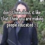 don't think about it like that think you are making people educated :-)