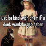 just be kind with them if u dont want to get eaten