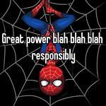Great power blah blah blah responsibly