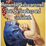 Remember kids can smell fear. Be fearless and confident.