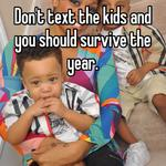 Don't text the kids and you should survive the year.
