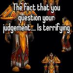 The fact that you question your judgement.... Is terrifying