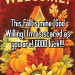 This fall is mine (God Willing) I'm as scared as you are! GOOD luck!!!
