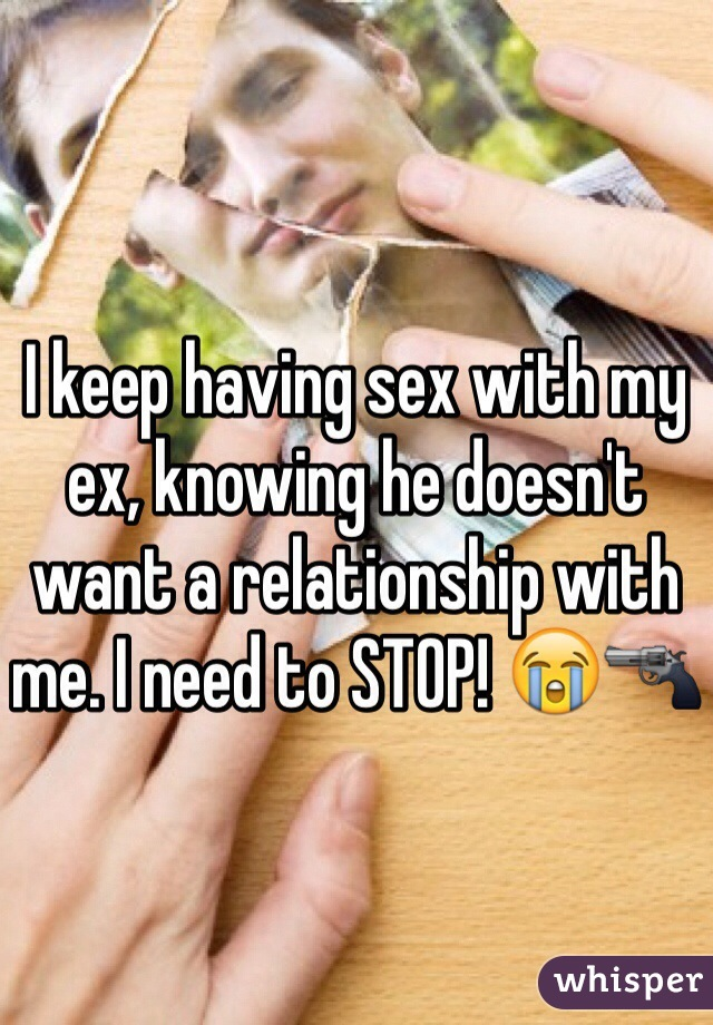 I keep having sex with my ex, knowing he doesn