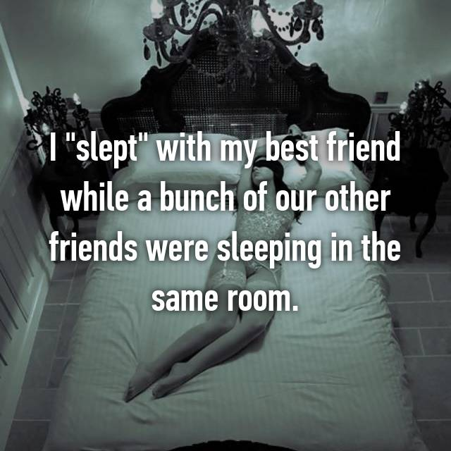"""I """"slept"""" with my best friend while a bunch of our other friends were sleeping in the same room."""