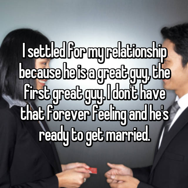 I settled for my relationship because he is a great guy, the first great guy. I don't have that forever feeling and he's ready to get married.