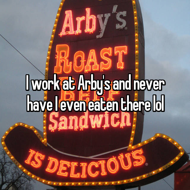 I work at Arby's and never have I even eaten there lol
